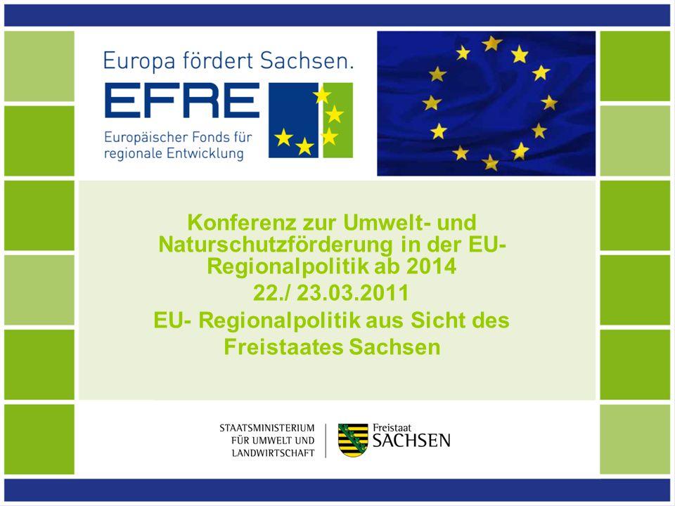 Konferenz zur Umwelt- und Naturschutzförderung in der EU- Regionalpolitik ab 2014 22./ 23.03.2011 EU- Regionalpolitik aus Sicht des Freistaates Sachse