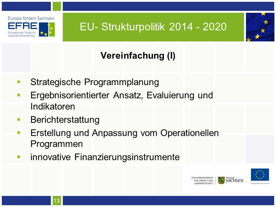 13 EU- Strukturpolitik 2014 - 2020 Vereinfachung (I) Strategische Programmplanung Ergebnisorientierter Ansatz, Evaluierung und Indikatoren Berichterstattung Erstellung und Anpassung vom Operationellen Programmen innovative Finanzierungsinstrumente