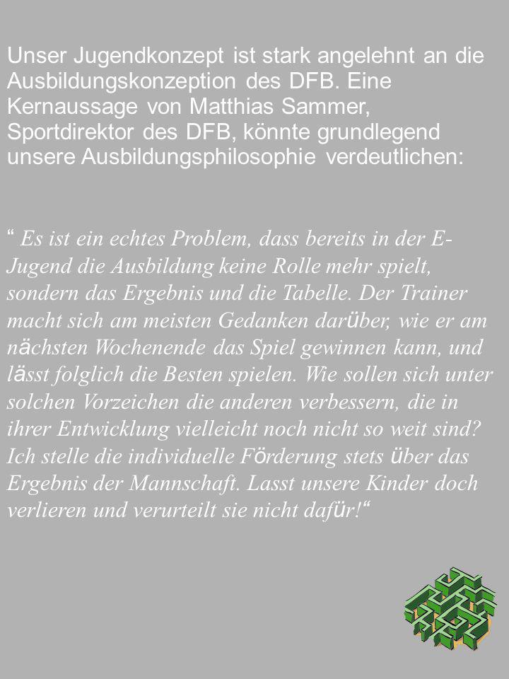 Unser Jugendkonzept ist stark angelehnt an die Ausbildungskonzeption des DFB. Eine Kernaussage von Matthias Sammer, Sportdirektor des DFB, könnte grun