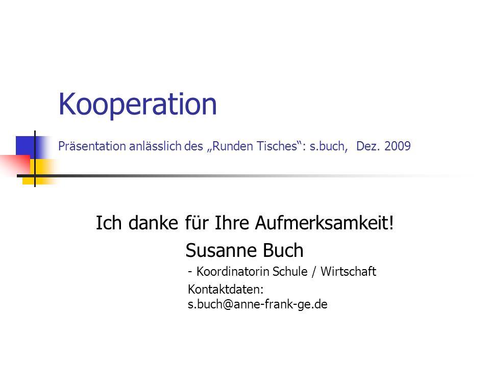 Kooperation Präsentation anlässlich des Runden Tisches: s.buch, Dez. 2009 Ich danke für Ihre Aufmerksamkeit! Susanne Buch - Koordinatorin Schule / Wir