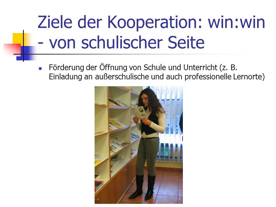 Ziele der Kooperation: win:win - von schulischer Seite Förderung der Öffnung von Schule und Unterricht (z. B. Einladung an außerschulische und auch pr