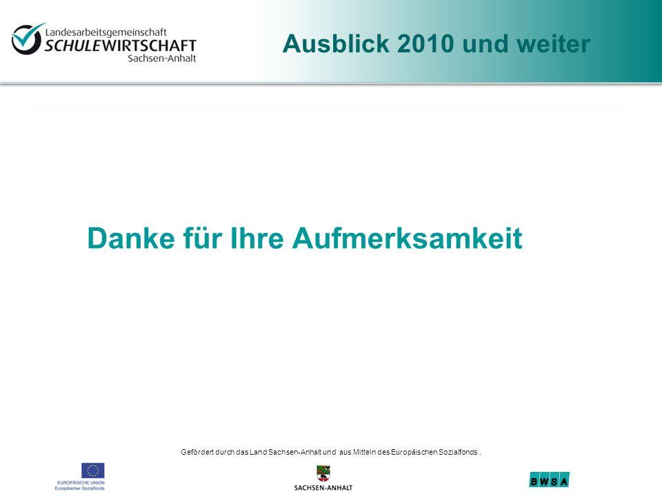 Gefördert durch das Land Sachsen-Anhalt und aus Mitteln des Europäischen Sozialfonds. Danke für Ihre Aufmerksamkeit Ausblick 2010 und weiter