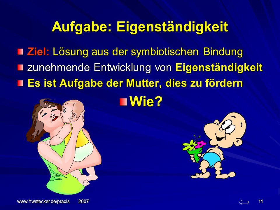 www.hwstecker.de/praxis 2007 11 Aufgabe: Eigenständigkeit Ziel: Lösung aus der symbiotischen Bindung zunehmende Entwicklung von Eigenständigkeit Es is