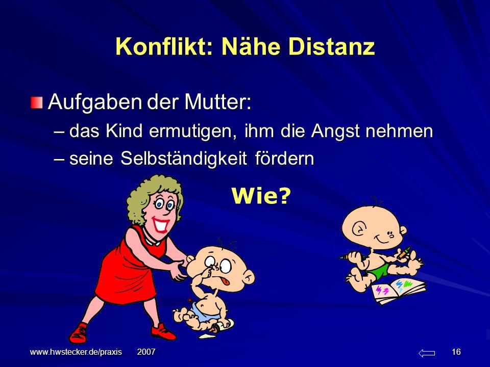 www.hwstecker.de/praxis 2007 16 Konflikt: Nähe Distanz Aufgaben der Mutter: –das Kind ermutigen, ihm die Angst nehmen –seine Selbständigkeit fördern W