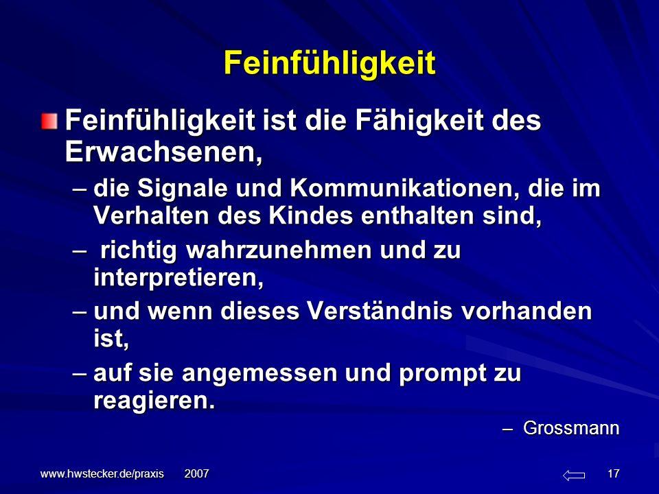 www.hwstecker.de/praxis 2007 17 Feinfühligkeit Feinfühligkeit ist die Fähigkeit des Erwachsenen, –die Signale und Kommunikationen, die im Verhalten de