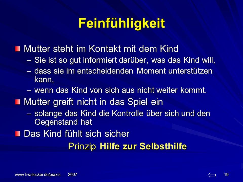 www.hwstecker.de/praxis 2007 19 Feinfühligkeit Mutter steht im Kontakt mit dem Kind –Sie ist so gut informiert darüber, was das Kind will, –dass sie i