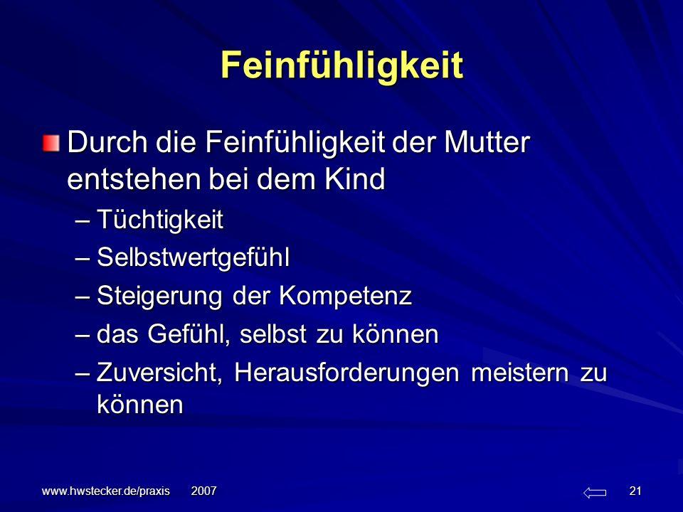 www.hwstecker.de/praxis 2007 21 Feinfühligkeit Durch die Feinfühligkeit der Mutter entstehen bei dem Kind –Tüchtigkeit –Selbstwertgefühl –Steigerung d
