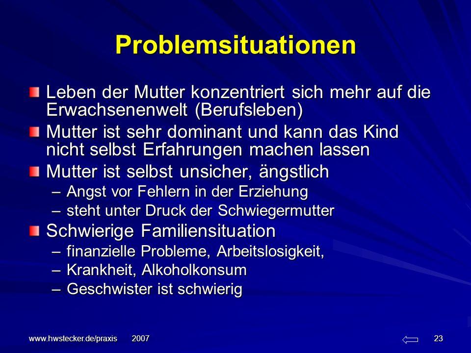 www.hwstecker.de/praxis 2007 23 Problemsituationen Leben der Mutter konzentriert sich mehr auf die Erwachsenenwelt (Berufsleben) Mutter ist sehr domin