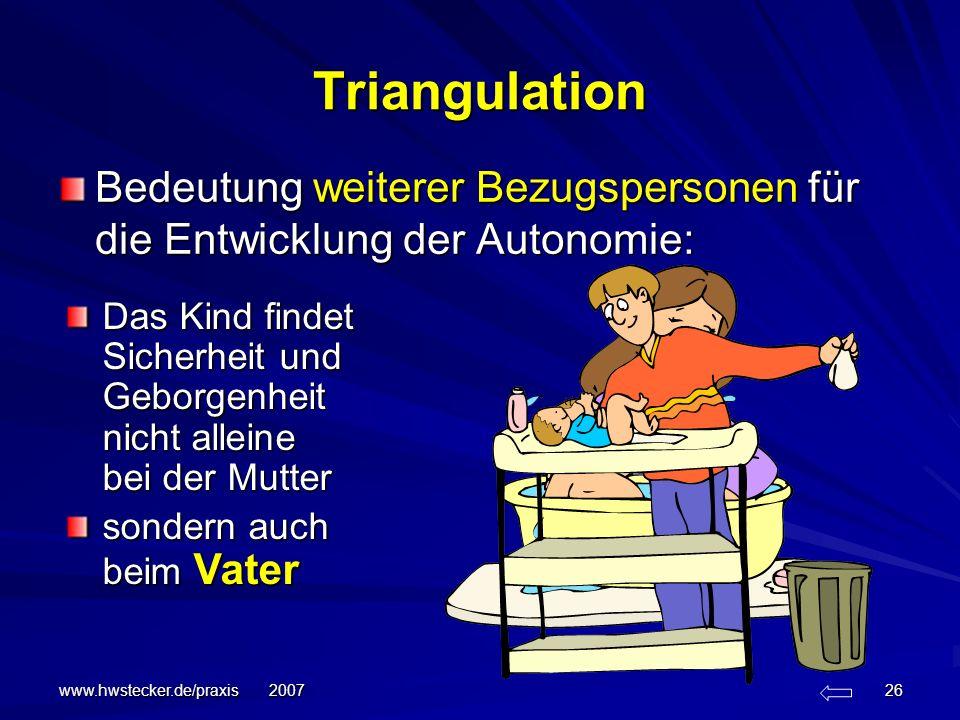 www.hwstecker.de/praxis 2007 26 Triangulation Bedeutung weiterer Bezugspersonen für die Entwicklung der Autonomie: Das Kind findet Sicherheit und Gebo