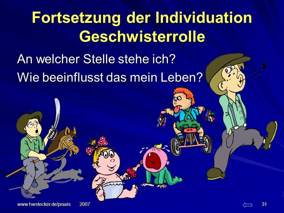 www.hwstecker.de/praxis 2007 31 Fortsetzung der Individuation Geschwisterrolle An welcher Stelle stehe ich? Wie beeinflusst das mein Leben?