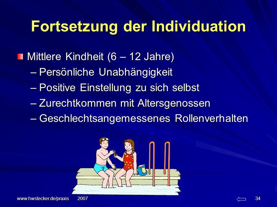 www.hwstecker.de/praxis 2007 34 Fortsetzung der Individuation Mittlere Kindheit (6 – 12 Jahre) –Persönliche Unabhängigkeit –Positive Einstellung zu si