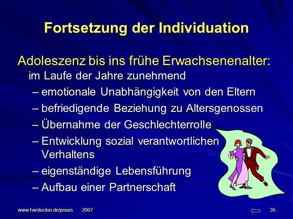 www.hwstecker.de/praxis 2007 35 Fortsetzung der Individuation Adoleszenz bis ins frühe Erwachsenenalter: im Laufe der Jahre zunehmend –emotionale Unab