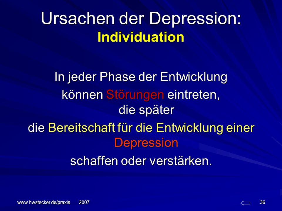 www.hwstecker.de/praxis 2007 36 Ursachen der Depression: Individuation In jeder Phase der Entwicklung können Störungen eintreten, die später die Berei