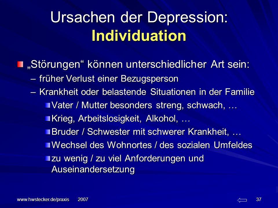www.hwstecker.de/praxis 2007 37 Ursachen der Depression: Individuation Störungen können unterschiedlicher Art sein: –früher Verlust einer Bezugsperson