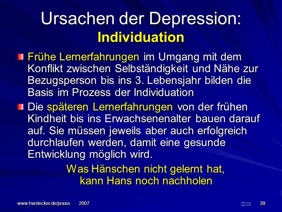 www.hwstecker.de/praxis 2007 39 Ursachen der Depression: Individuation Frühe Lernerfahrungen im Umgang mit dem Konflikt zwischen Selbständigkeit und N