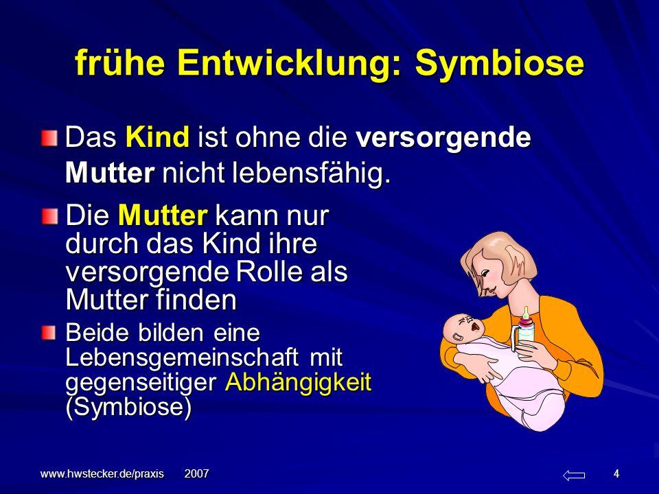 www.hwstecker.de/praxis 2007 4 frühe Entwicklung: Symbiose Das Kind ist ohne die versorgende Mutter nicht lebensfähig. Die Mutter kann nur durch das K