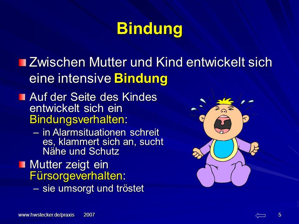 www.hwstecker.de/praxis 2007 6 sichere Bindung Mutter ist für das Kind die sichere Basis in ängstigenden Situationen Sie ist Voraussetzung für –Explorationsverhalten die Welt erobern –Entwicklung von Eigenständigkeit In der Bindung zur Mutter fühlt sich das Kind sicher und geborgen