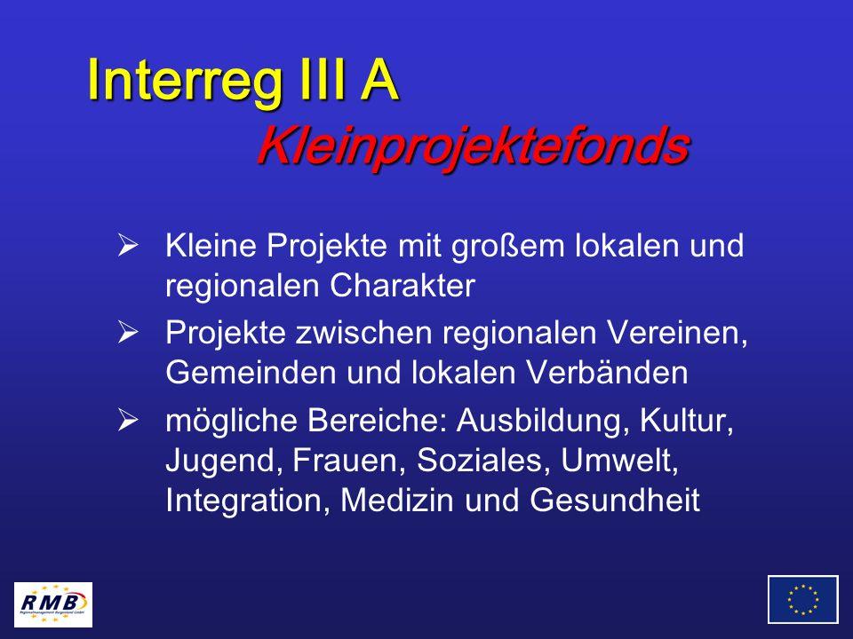 Interreg III A Kleinprojektefonds Kleine Projekte mit großem lokalen und regionalen Charakter Projekte zwischen regionalen Vereinen, Gemeinden und lokalen Verbänden mögliche Bereiche: Ausbildung, Kultur, Jugend, Frauen, Soziales, Umwelt, Integration, Medizin und Gesundheit