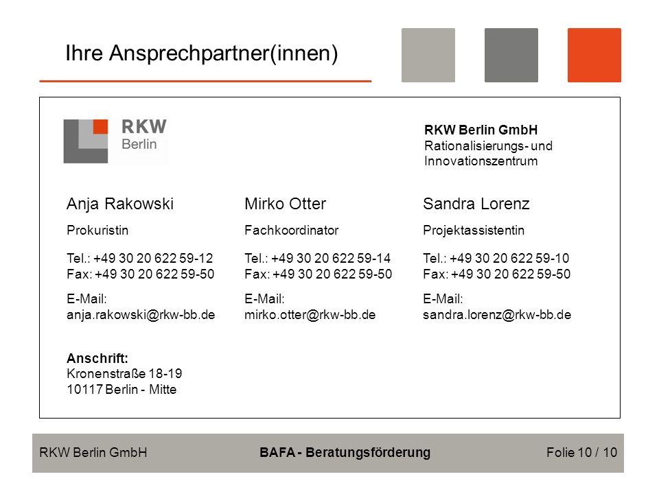 Ihre Ansprechpartner(innen) RKW Berlin GmbHBAFA - BeratungsförderungFolie 10 / 10 RKW Berlin GmbH Rationalisierungs- und Innovationszentrum Anja RakowskiMirko OtterSandra Lorenz ProkuristinFachkoordinatorProjektassistentin Tel.: +49 30 20 622 59-12 Fax: +49 30 20 622 59-50 Tel.: +49 30 20 622 59-14 Fax: +49 30 20 622 59-50 Tel.: +49 30 20 622 59-10 Fax: +49 30 20 622 59-50 E-Mail: anja.rakowski@rkw-bb.de E-Mail: mirko.otter@rkw-bb.de E-Mail: sandra.lorenz@rkw-bb.de Anschrift: Kronenstraße 18-19 10117 Berlin - Mitte
