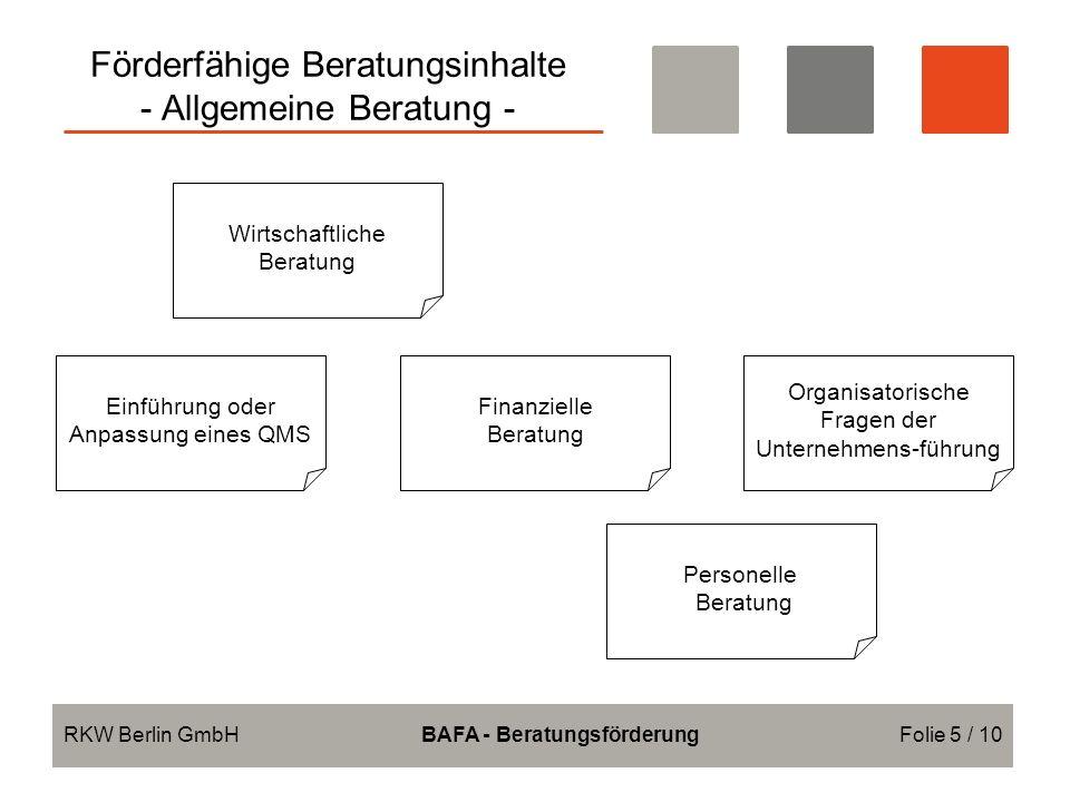 Förderfähige Beratungsinhalte - Allgemeine Beratung - RKW Berlin GmbHBAFA - BeratungsförderungFolie 5 / 10 Wirtschaftliche Beratung Finanzielle Beratung Personelle Beratung Einführung oder Anpassung eines QMS Organisatorische Fragen der Unternehmens-führung