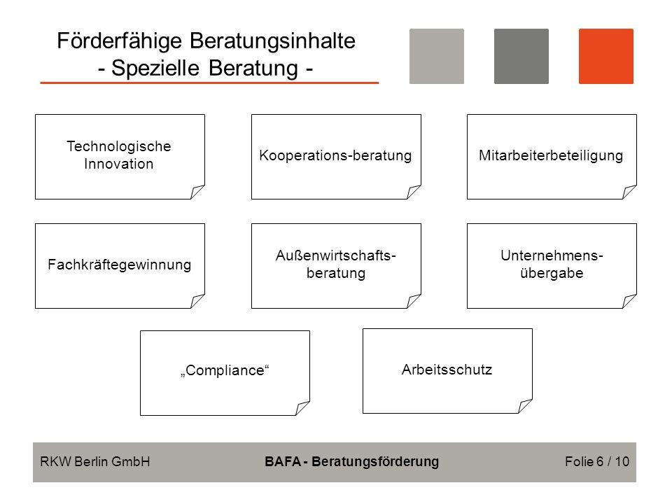 Förderfähige Beratungsinhalte - Spezielle Beratung - RKW Berlin GmbHBAFA - BeratungsförderungFolie 6 / 10 Technologische Innovation Fachkräftegewinnung Compliance Kooperations-beratung Außenwirtschafts- beratung Arbeitsschutz Mitarbeiterbeteiligung Unternehmens- übergabe