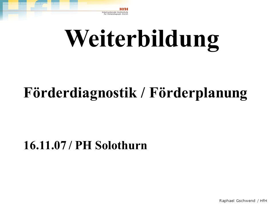 Raphael Gschwend / HfH Weiterbildung Förderdiagnostik / Förderplanung 16.11.07 / PH Solothurn