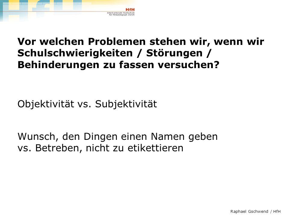 Raphael Gschwend / HfH Vor welchen Problemen stehen wir, wenn wir Schulschwierigkeiten / Störungen / Behinderungen zu fassen versuchen? Objektivität v