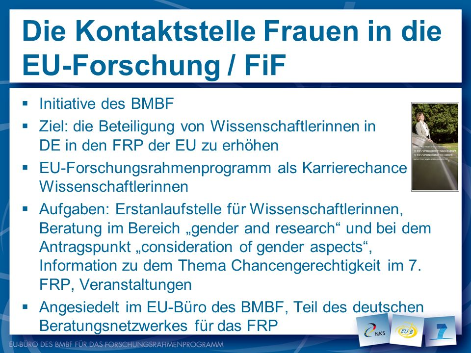 Die Kontaktstelle Frauen in die EU-Forschung / FiF Initiative des BMBF Ziel: die Beteiligung von Wissenschaftlerinnen in DE in den FRP der EU zu erhöh
