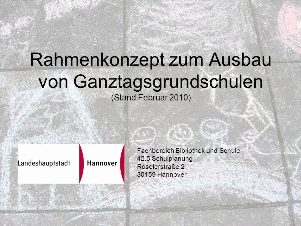 Rahmenkonzept zum Ausbau von Ganztagsgrundschulen (Stand Februar 2010) Fachbereich Bibliothek und Schule 42.5 Schulplanung Röselerstraße 2 30159 Hannover
