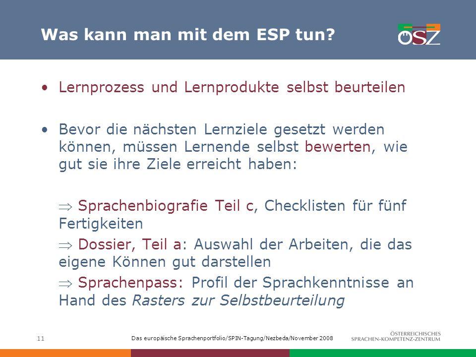 Das europäische Sprachenportfolio/SPIN-Tagung/Nezbeda/November 2008 11 Was kann man mit dem ESP tun? Lernprozess und Lernprodukte selbst beurteilen Be