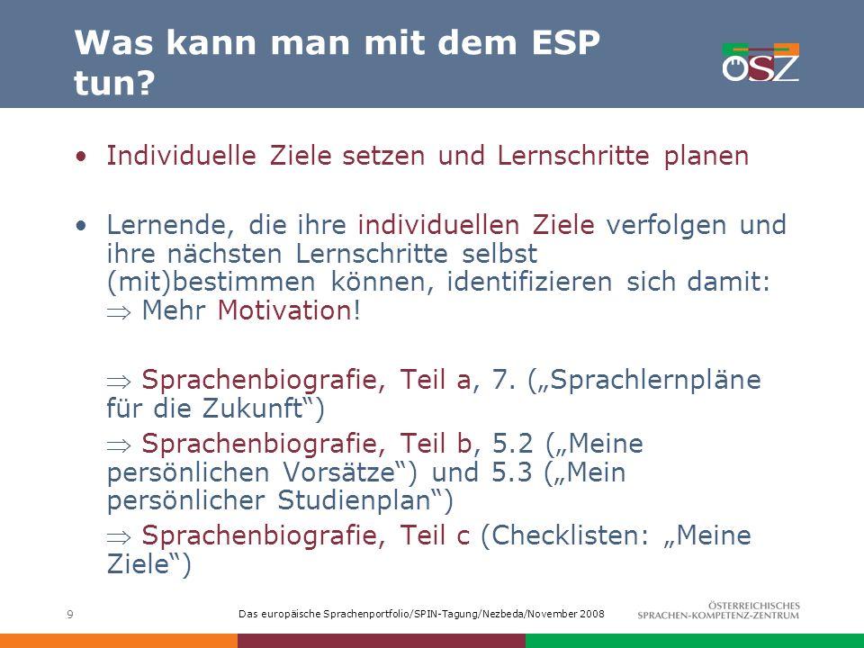 Das europäische Sprachenportfolio/SPIN-Tagung/Nezbeda/November 2008 9 Was kann man mit dem ESP tun? Individuelle Ziele setzen und Lernschritte planen