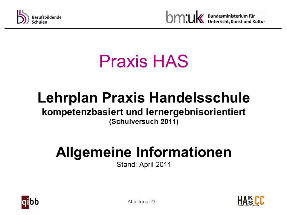 Abteilung II/3 Praxis HAS Lehrplan Praxis Handelsschule kompetenzbasiert und lernergebnisorientiert (Schulversuch 2011) Allgemeine Informationen Stand