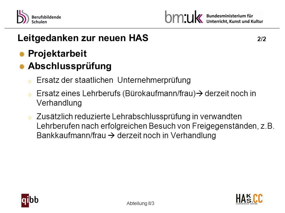 Abteilung II/3 Leitgedanken zur neuen HAS 2/2 Projektarbeit Abschlussprüfung o Ersatz der staatlichen Unternehmerprüfung o Ersatz eines Lehrberufs (Bü