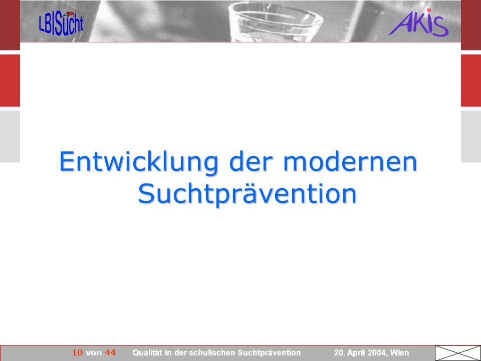 10 von 44 Qualität in der schulischen Suchtprävention 20. April 2004, Wien Entwicklung der modernen Suchtprävention