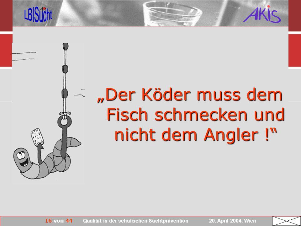 16 von 44 Qualität in der schulischen Suchtprävention 20. April 2004, Wien Der Köder muss dem Fisch schmecken und nicht dem Angler !