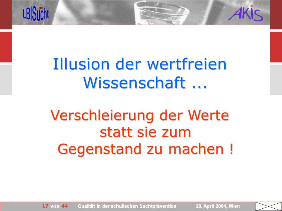 17 von 44 Qualität in der schulischen Suchtprävention 20. April 2004, Wien Illusion der wertfreien Wissenschaft... Verschleierung der Werte statt sie