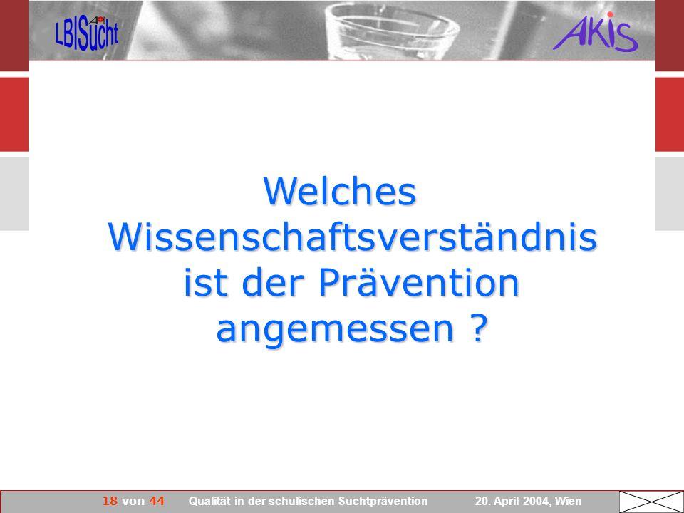 18 von 44 Qualität in der schulischen Suchtprävention 20. April 2004, Wien Welches Wissenschaftsverständnis ist der Prävention angemessen ?