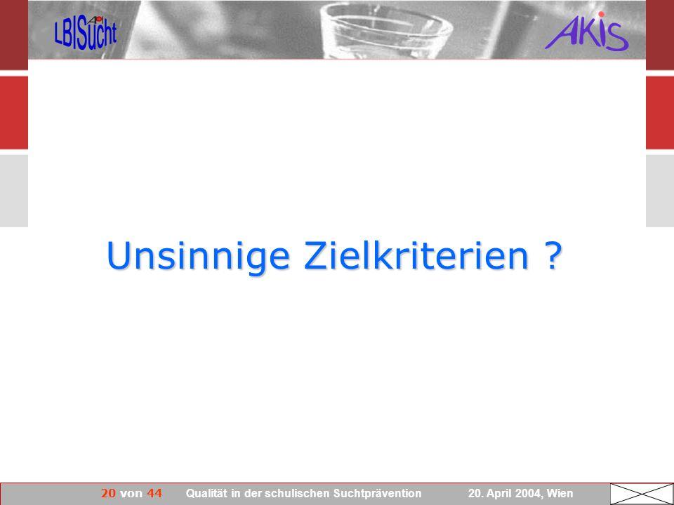 20 von 44 Qualität in der schulischen Suchtprävention 20. April 2004, Wien Unsinnige Zielkriterien ?