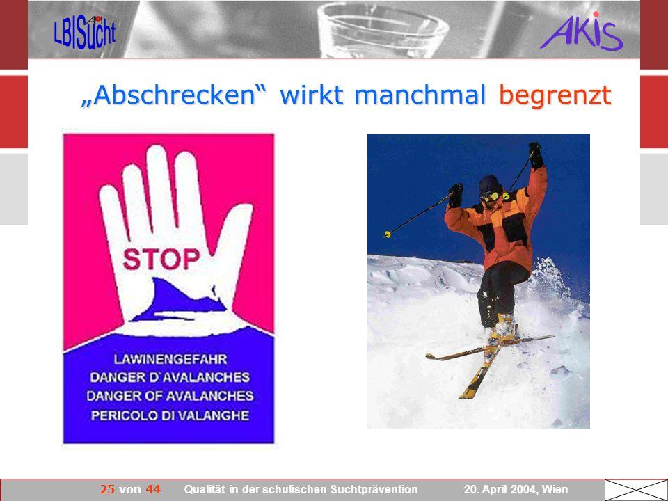 25 von 44 Qualität in der schulischen Suchtprävention 20. April 2004, Wien Abschrecken wirkt manchmal begrenzt