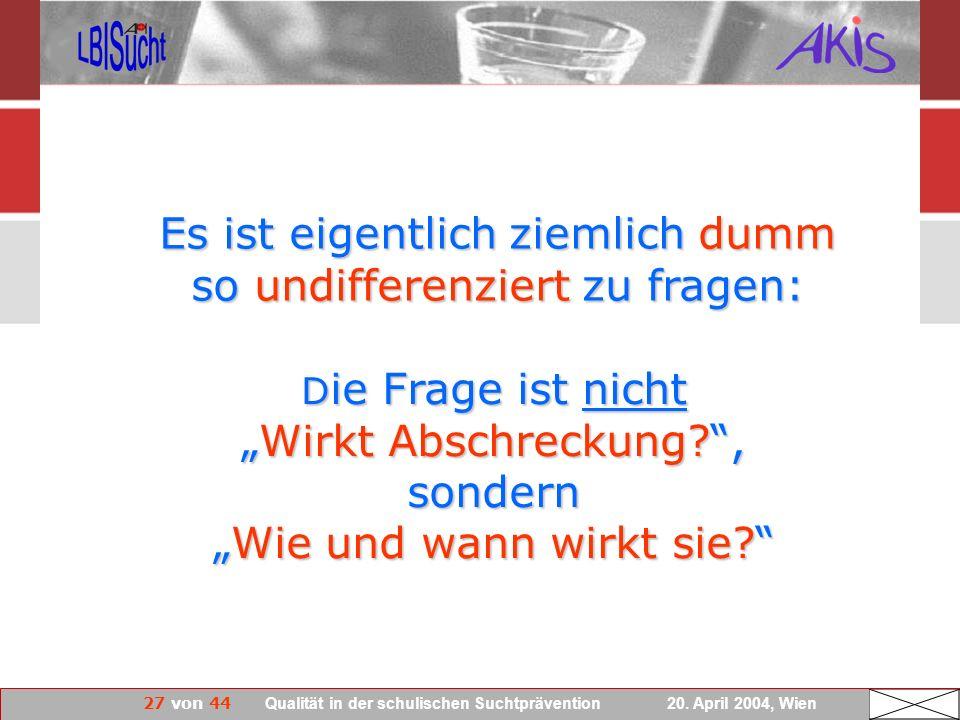 27 von 44 Qualität in der schulischen Suchtprävention 20. April 2004, Wien D ie Frage ist nichtWirkt Abschreckung?, sondernWie und wann wirkt sie? Es