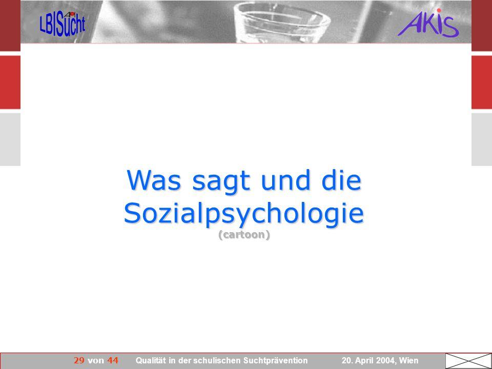 29 von 44 Qualität in der schulischen Suchtprävention 20. April 2004, Wien Was sagt und die Sozialpsychologie (cartoon)