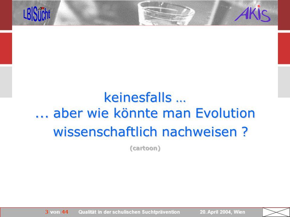 3 von 44 Qualität in der schulischen Suchtprävention 20. April 2004, Wien keinesfalls …... aber wie könnte man Evolution wissenschaftlich nachweisen ?
