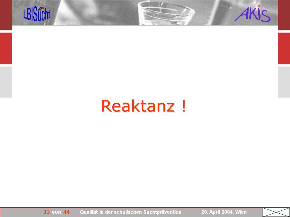 33 von 44 Qualität in der schulischen Suchtprävention 20. April 2004, Wien Reaktanz !