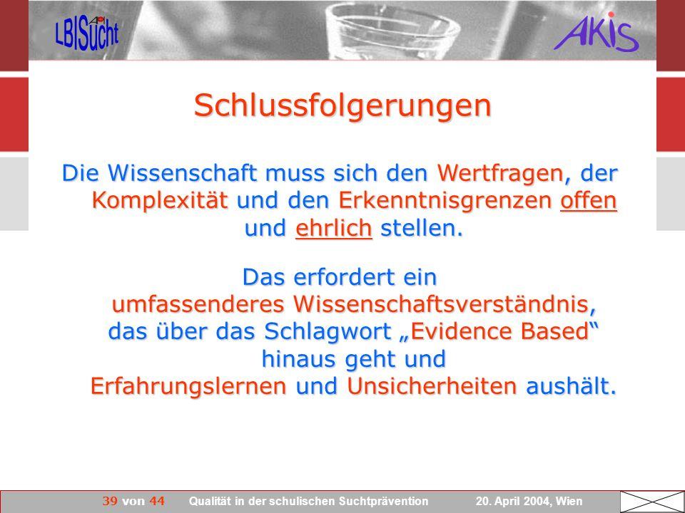 39 von 44 Qualität in der schulischen Suchtprävention 20. April 2004, Wien Die Wissenschaft muss sich den Wertfragen, der Komplexität und den Erkenntn