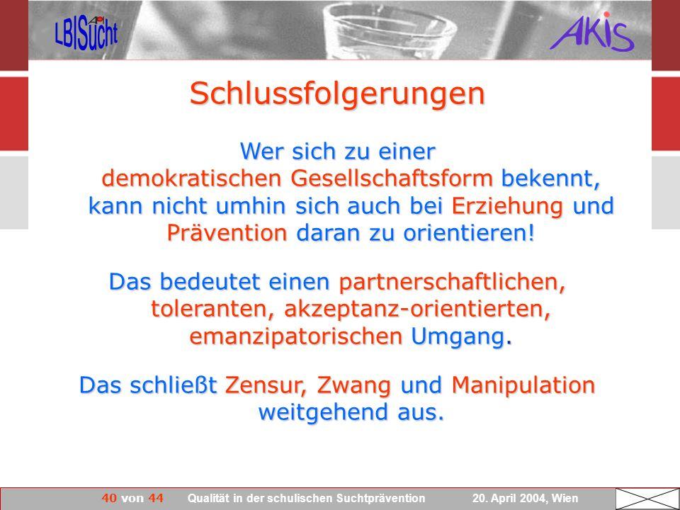 40 von 44 Qualität in der schulischen Suchtprävention 20. April 2004, Wien Wer sich zu einer demokratischen Gesellschaftsform bekennt, kann nicht umhi