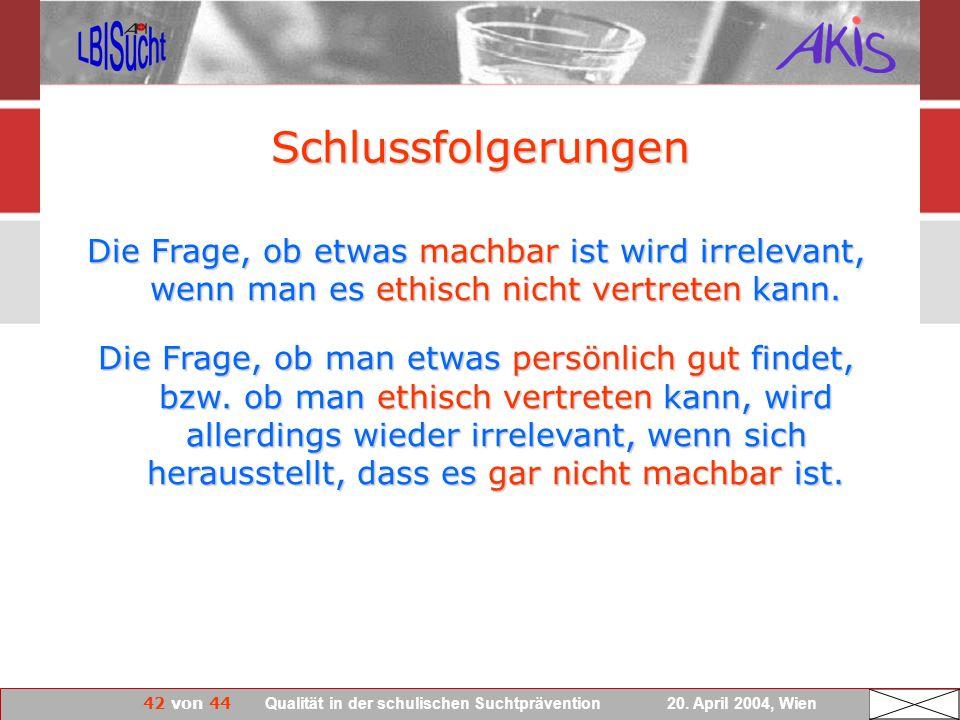 42 von 44 Qualität in der schulischen Suchtprävention 20. April 2004, Wien Die Frage, ob etwas machbar ist wird irrelevant, wenn man es ethisch nicht
