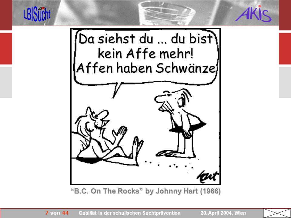 7 von 44 Qualität in der schulischen Suchtprävention 20. April 2004, Wien B.C. On The Rocks by Johnny Hart (1966) Da siehst du... du bist kein Affe me