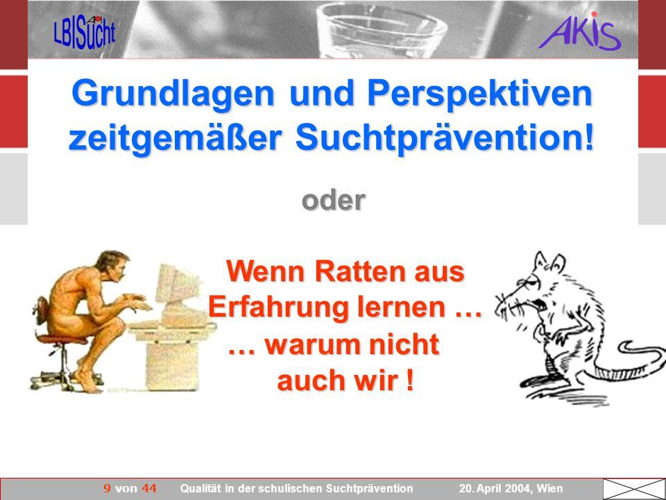 9 von 44 Qualität in der schulischen Suchtprävention 20. April 2004, Wien Grundlagen und Perspektiven zeitgemäßer Suchtprävention! … warum nicht auch