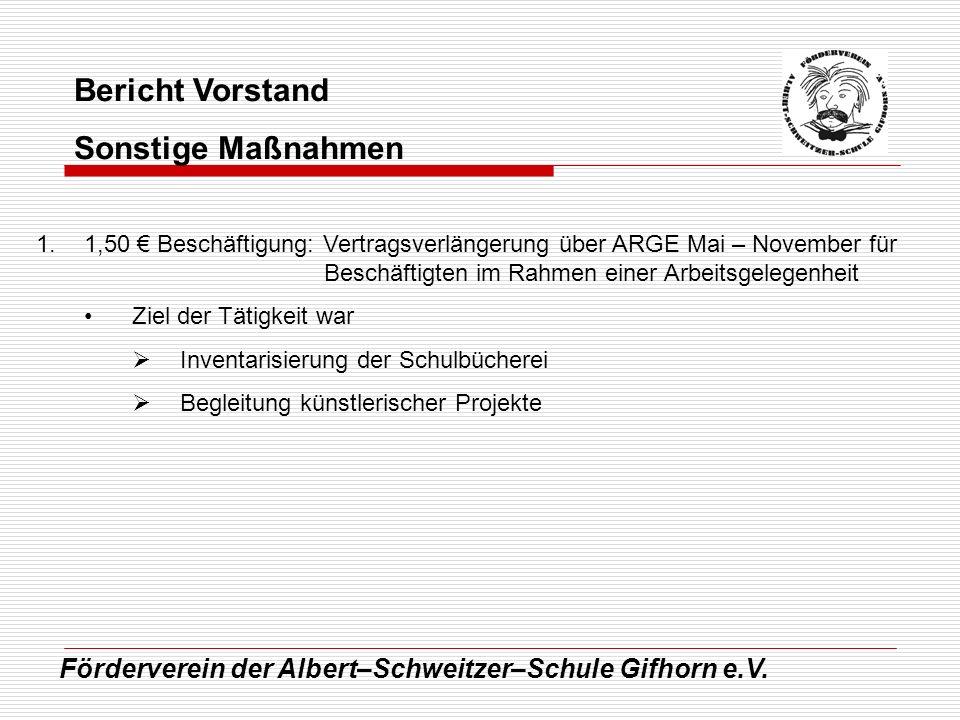 Förderverein der Albert–Schweitzer–Schule Gifhorn e.V. Bericht Vorstand Sonstige Maßnahmen 1.1,50 Beschäftigung: Vertragsverlängerung über ARGE Mai –
