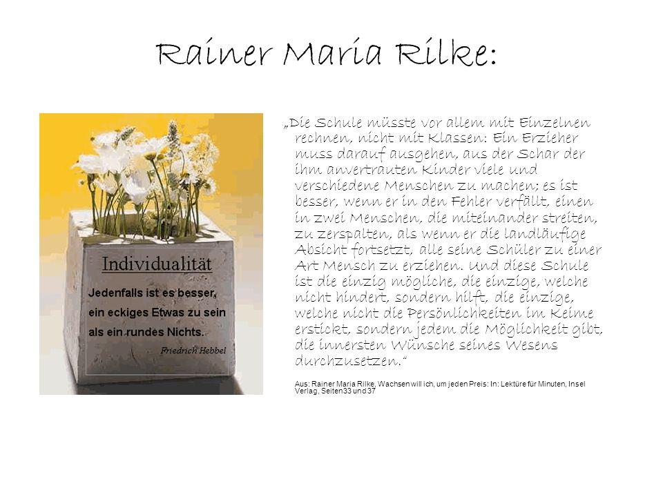 Rainer Maria Rilke: Die Schule müsste vor allem mit Einzelnen rechnen, nicht mit Klassen: Ein Erzieher muss darauf ausgehen, aus der Schar der ihm anvertrauten Kinder viele und verschiedene Menschen zu machen; es ist besser, wenn er in den Fehler verfällt, einen in zwei Menschen, die miteinander streiten, zu zerspalten, als wenn er die landläufige Absicht fortsetzt, alle seine Schüler zu einer Art Mensch zu erziehen.